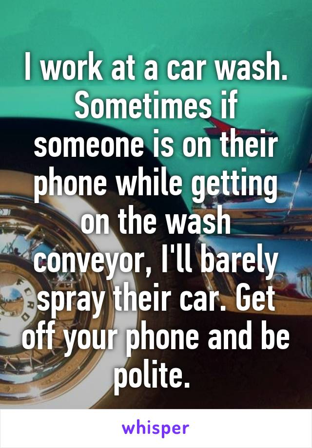 I work at a car wash. Sometimes if someone is on their phone while getting on the wash conveyor, I'll barely spray their car. Get off your phone and be polite.