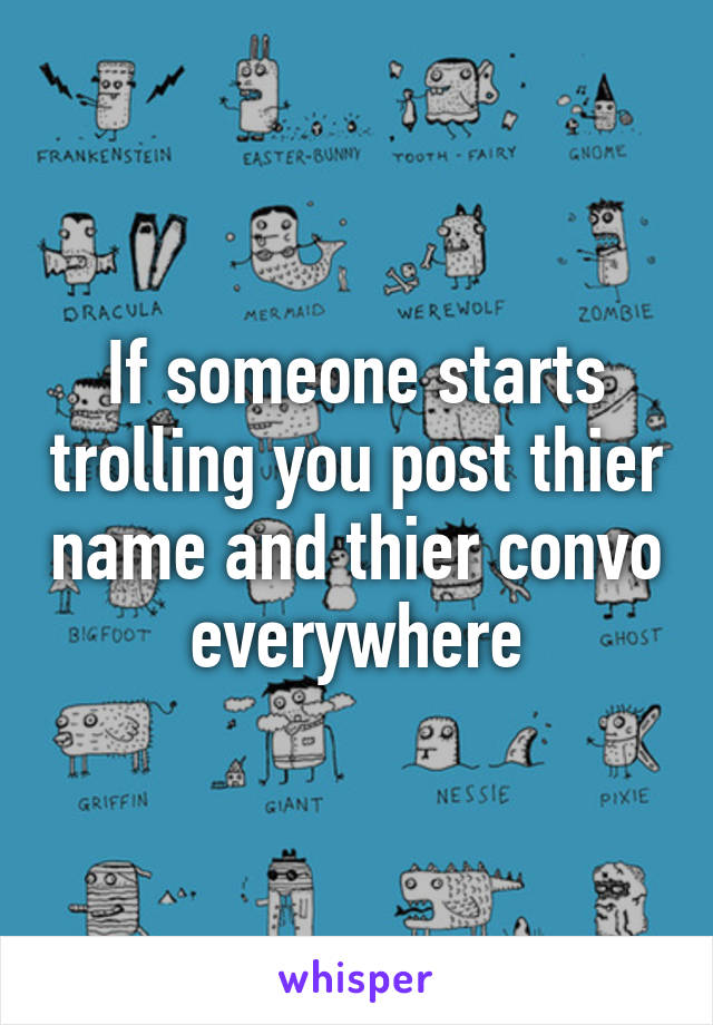 If someone starts trolling you post thier name and thier convo everywhere