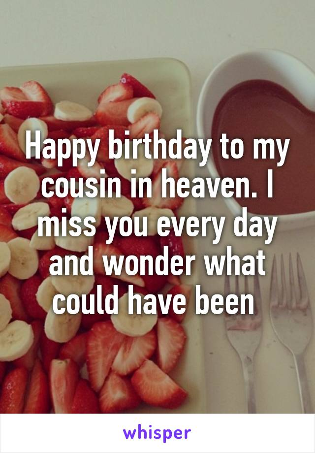 Happy birthday to my cousin in heaven. I miss you every day and wonder what could have been