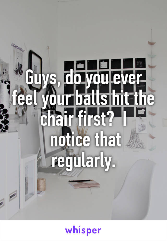 Guys, do you ever feel your balls hit the chair first?  I  notice that regularly.