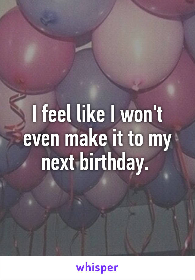 I feel like I won't even make it to my next birthday.