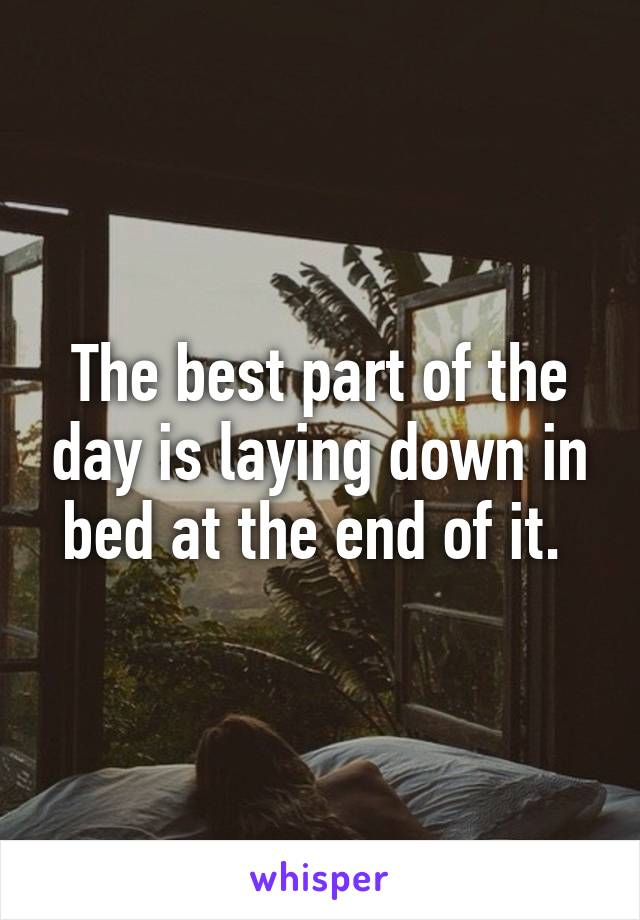 The best part of the day is laying down in bed at the end of it.