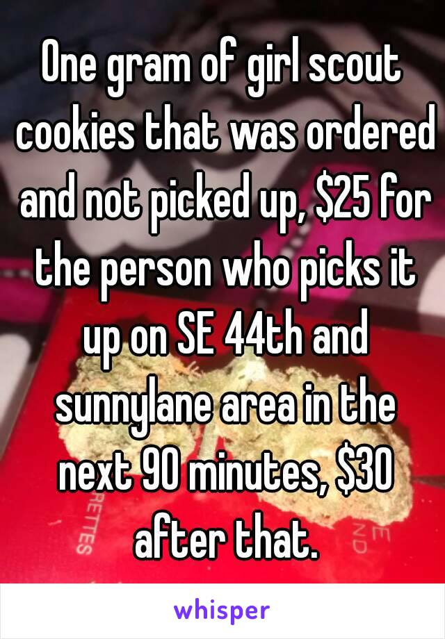 One gram of girl scout cookies that was ordered and not picked up, $25 for the person who picks it up on SE 44th and sunnylane area in the next 90 minutes, $30 after that.