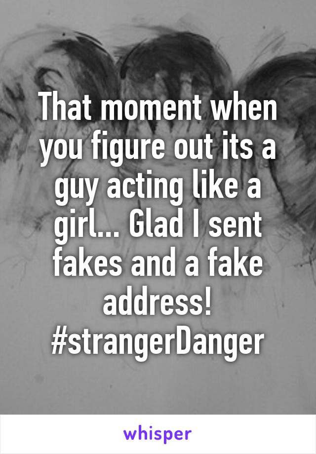 That moment when you figure out its a guy acting like a girl... Glad I sent fakes and a fake address! #strangerDanger
