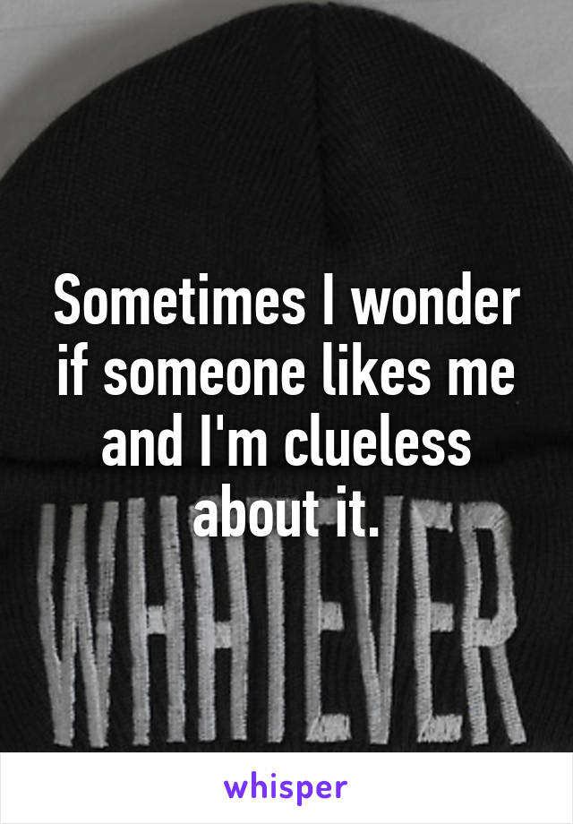 Sometimes I wonder if someone likes me and I'm clueless about it.