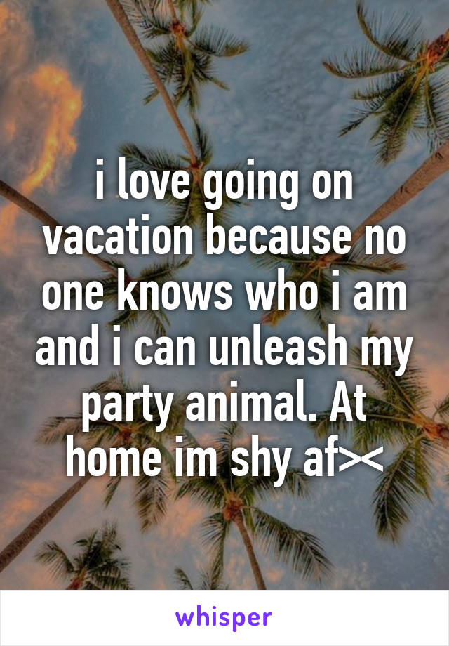 i love going on vacation because no one knows who i am and i can unleash my party animal. At home im shy af><