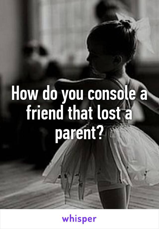 How do you console a friend that lost a parent?