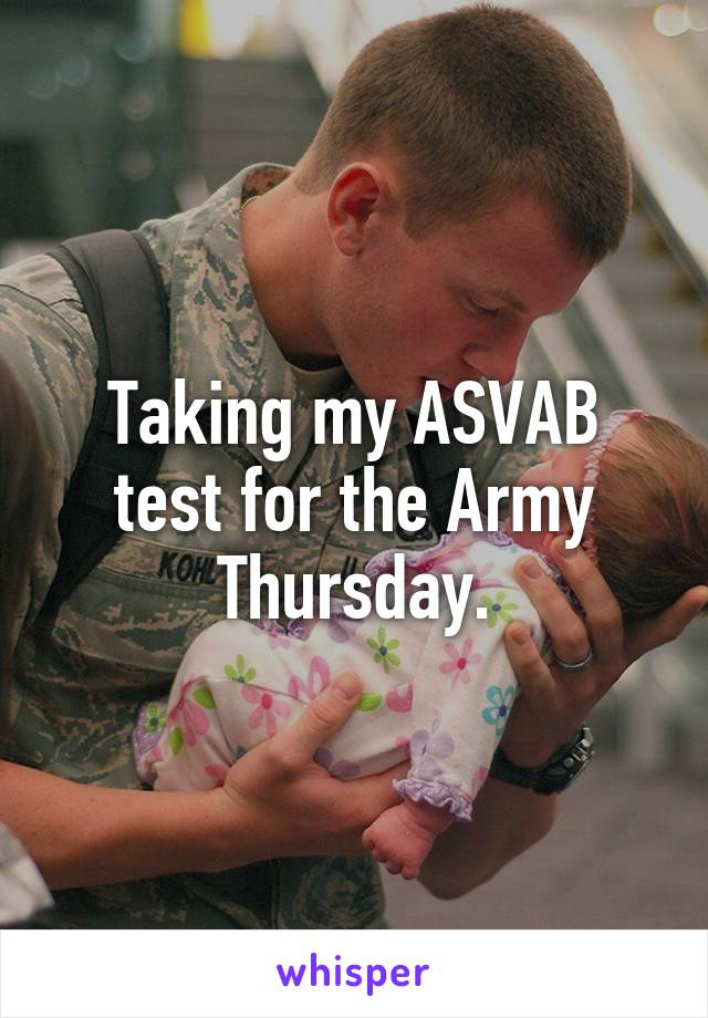 Taking my ASVAB test for the Army Thursday.
