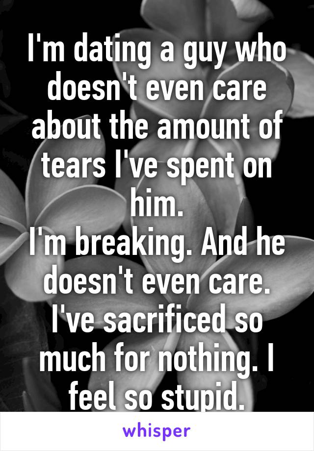 I'm dating a guy who doesn't even care about the amount of tears I've spent on him. I'm breaking. And he doesn't even care. I've sacrificed so much for nothing. I feel so stupid.