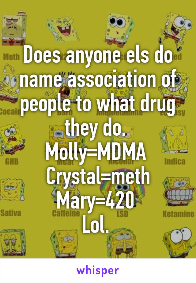 Does anyone els do name association of people to what drug they do.  Molly=MDMA  Crystal=meth Mary=420  Lol.
