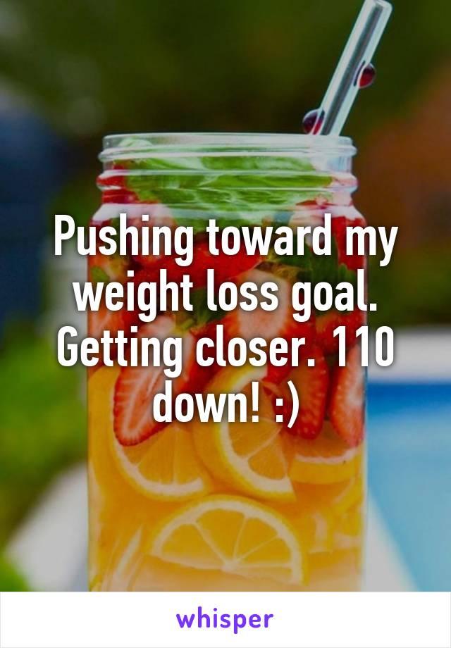 Pushing toward my weight loss goal. Getting closer. 110 down! :)