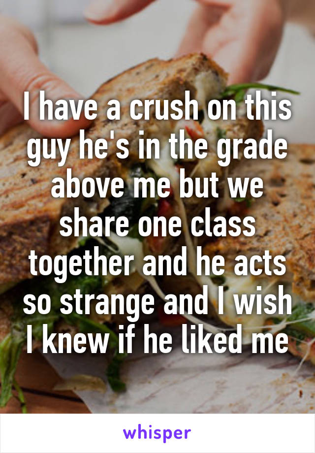 I have a crush on this guy he's in the grade above me but we share one class together and he acts so strange and I wish I knew if he liked me