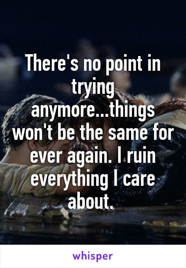 There's no point in trying anymore...things won't be the same for ever again. I ruin everything I care about.