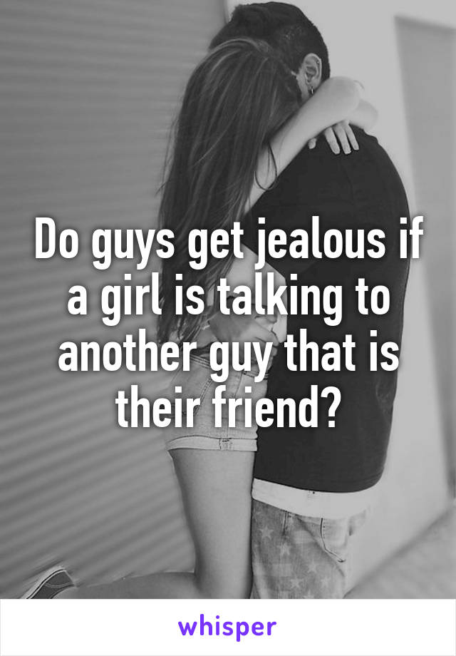 Do guys get jealous if a girl is talking to another guy that is their friend?