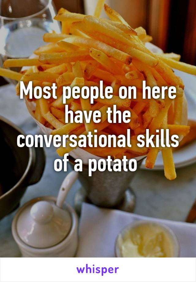 Most people on here have the conversational skills of a potato