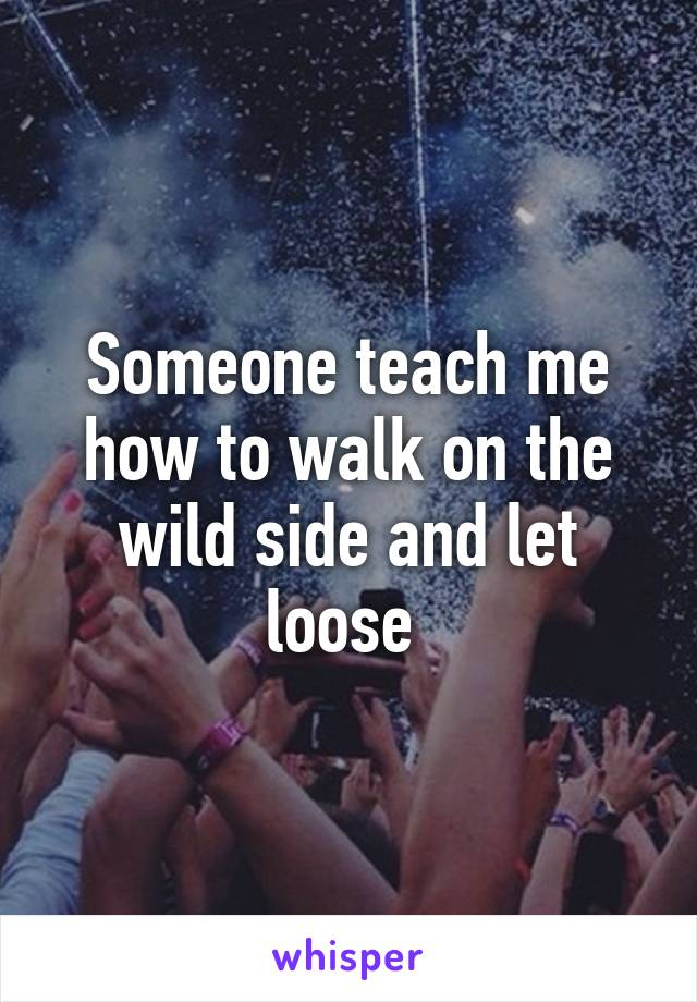 Someone teach me how to walk on the wild side and let loose