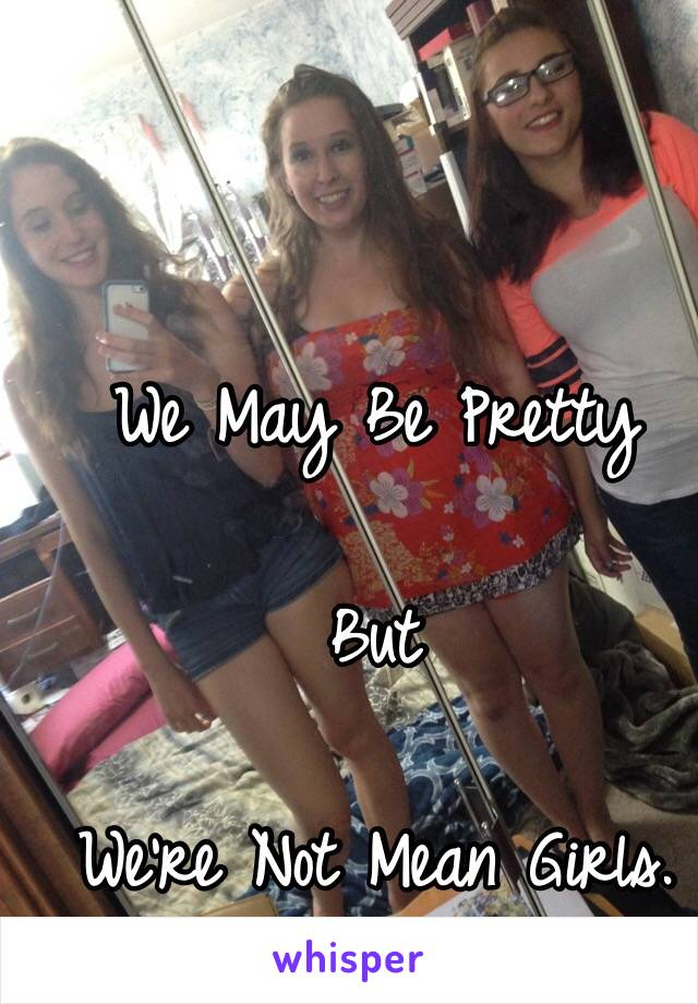 We May Be Pretty  But  We're Not Mean Girls.