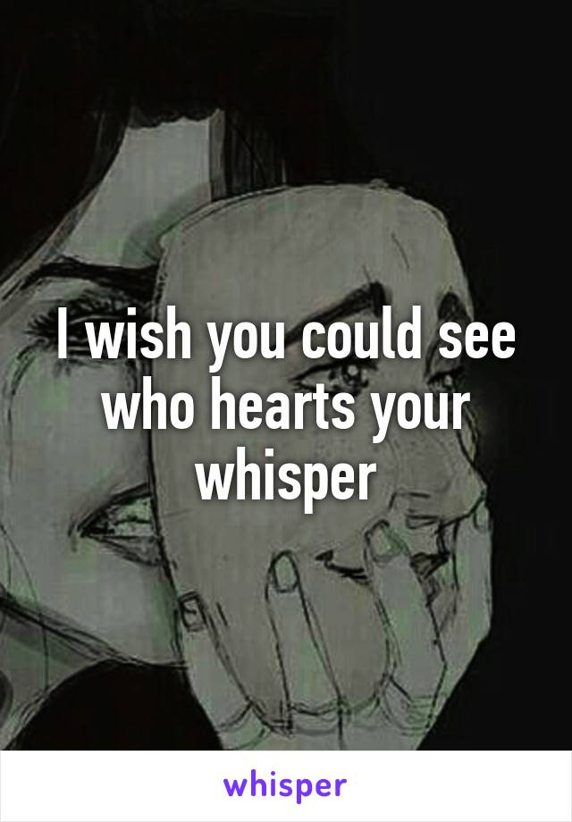 I wish you could see who hearts your whisper