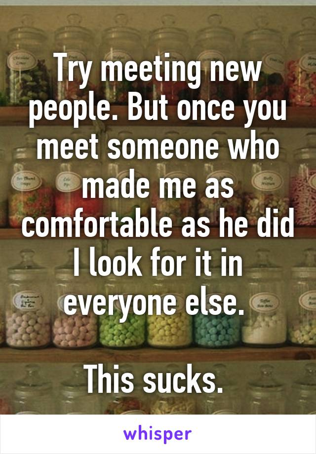 Try meeting new people. But once you meet someone who made me as comfortable as he did I look for it in everyone else.   This sucks.