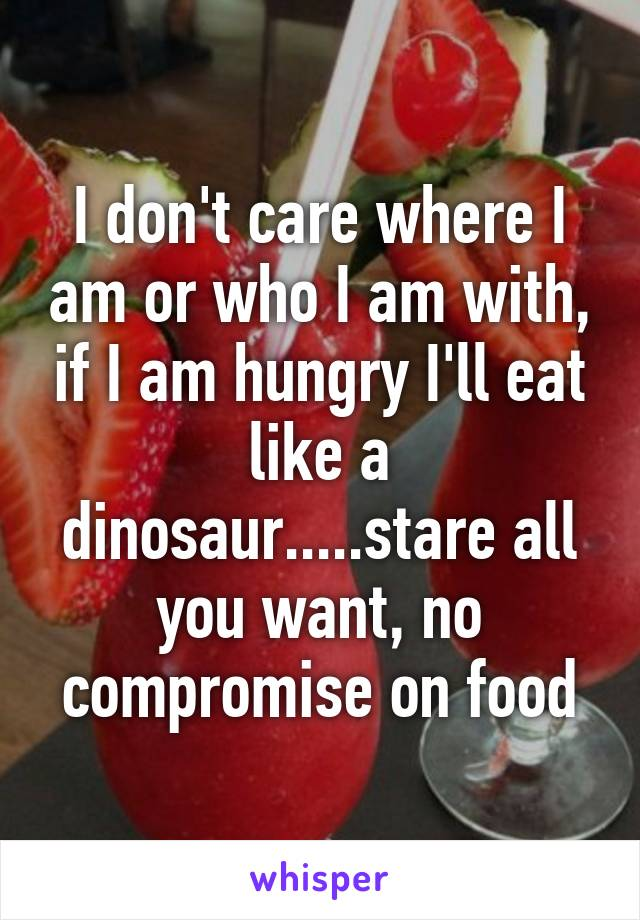 I don't care where I am or who I am with, if I am hungry I'll eat like a dinosaur.....stare all you want, no compromise on food