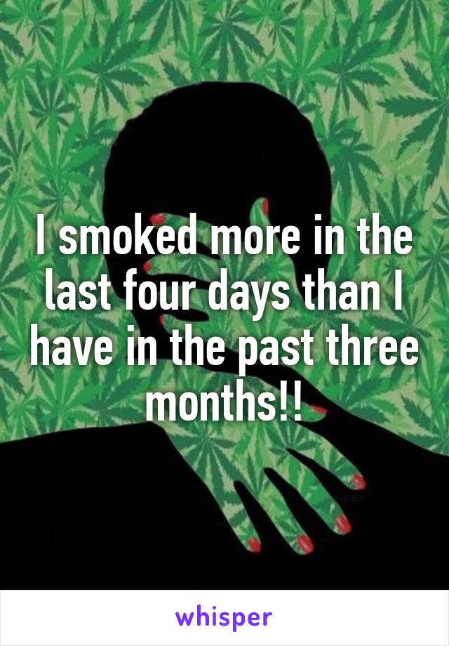 I smoked more in the last four days than I have in the past three months!!