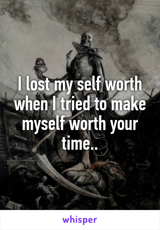 I lost my self worth when I tried to make myself worth your time..
