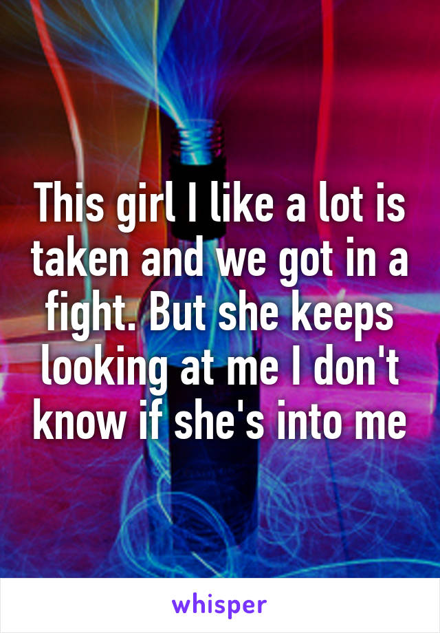 This girl I like a lot is taken and we got in a fight. But she keeps looking at me I don't know if she's into me