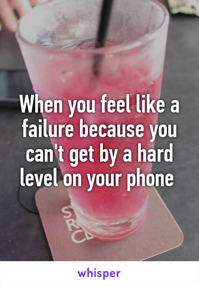 When you feel like a failure because you can't get by a hard level on your phone