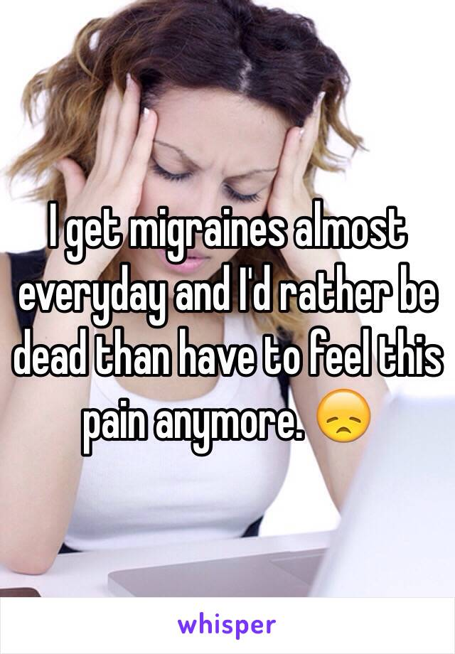 I get migraines almost everyday and I'd rather be dead than have to feel this pain anymore. 😞