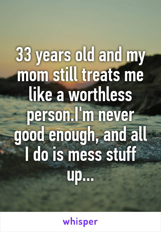 33 years old and my mom still treats me like a worthless person.I'm never good enough, and all I do is mess stuff up...