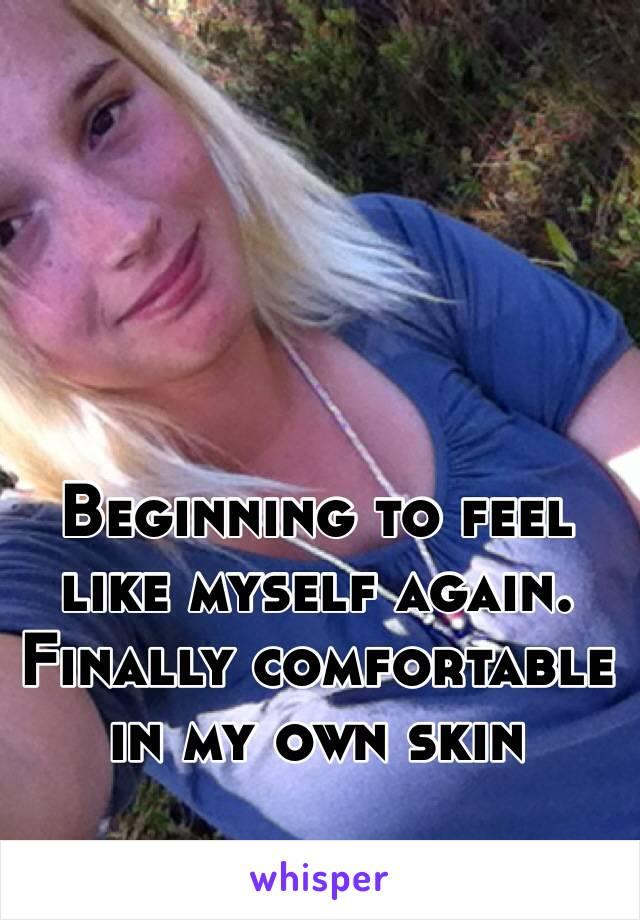 Beginning to feel like myself again. Finally comfortable in my own skin