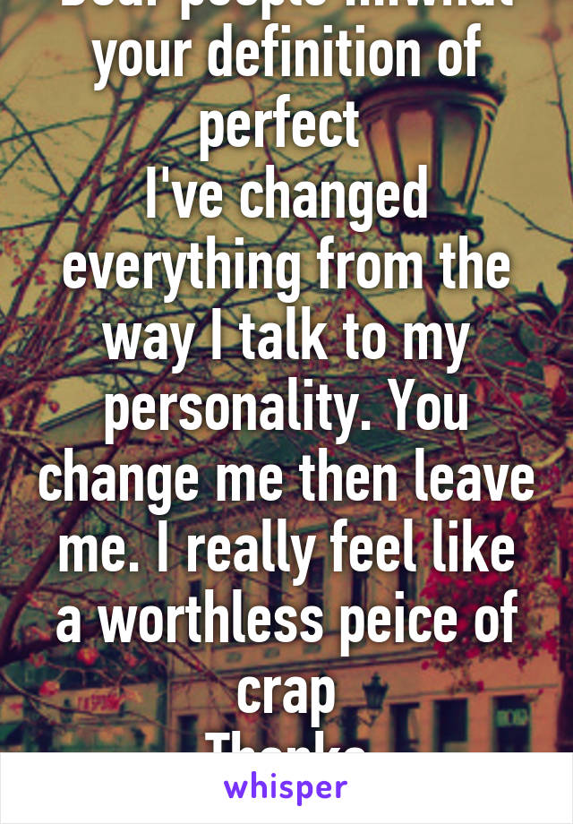 Dear people ....what your definition of perfect  I've changed everything from the way I talk to my personality. You change me then leave me. I really feel like a worthless peice of crap Thanks
