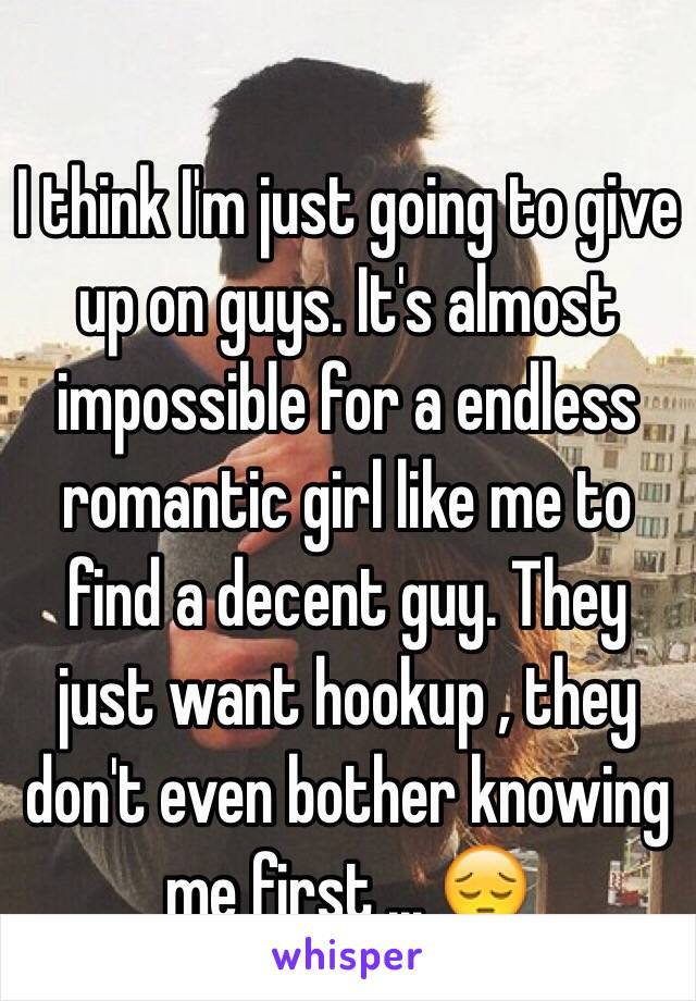 I think I'm just going to give up on guys. It's almost impossible for a endless romantic girl like me to find a decent guy. They just want hookup , they don't even bother knowing me first ... 😔