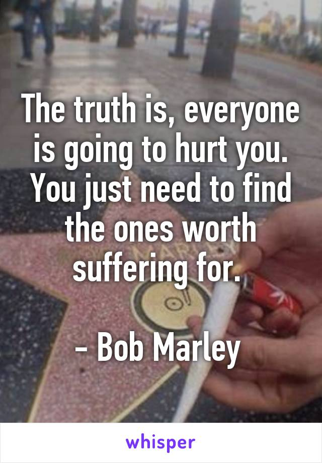 The truth is, everyone is going to hurt you. You just need to find the ones worth suffering for.   - Bob Marley