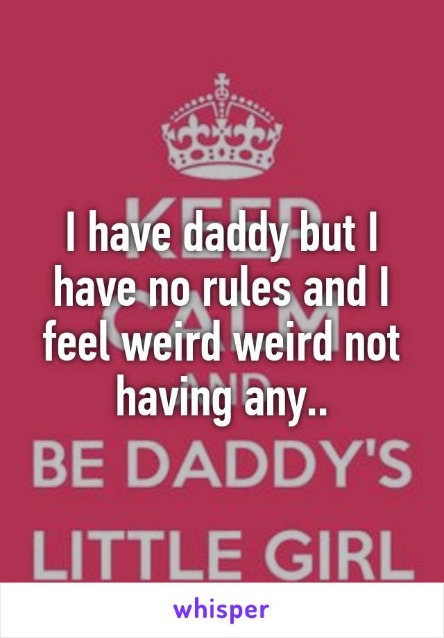 I have daddy but I have no rules and I feel weird weird not having any..