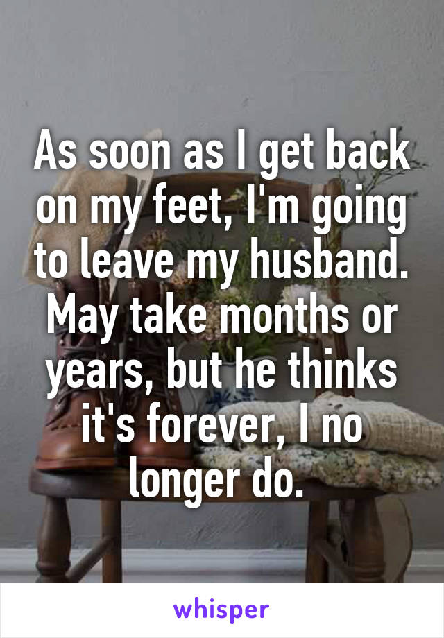 As soon as I get back on my feet, I'm going to leave my husband. May take months or years, but he thinks it's forever, I no longer do.
