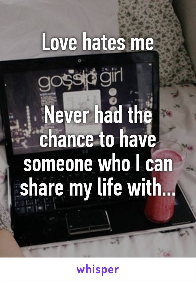 Love hates me   Never had the chance to have someone who I can share my life with...