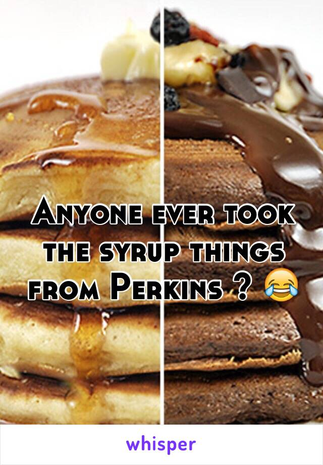 Anyone ever took the syrup things from Perkins ? 😂