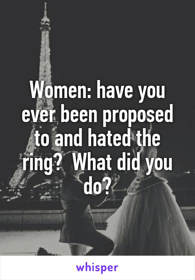 Women: have you ever been proposed to and hated the ring?  What did you do?