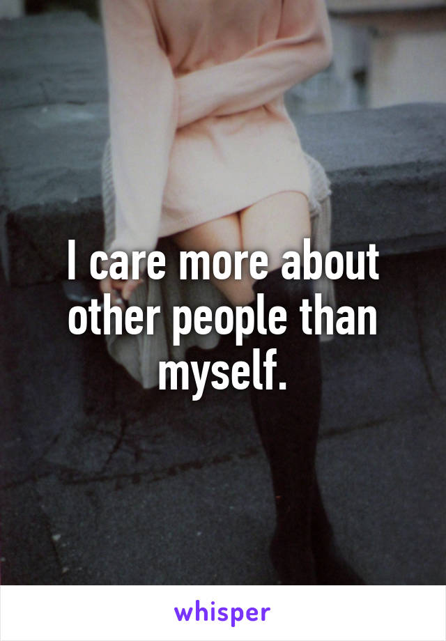 I care more about other people than myself.