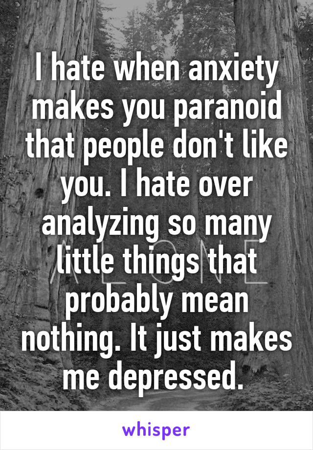 I hate when anxiety makes you paranoid that people don't like you. I hate over analyzing so many little things that probably mean nothing. It just makes me depressed.