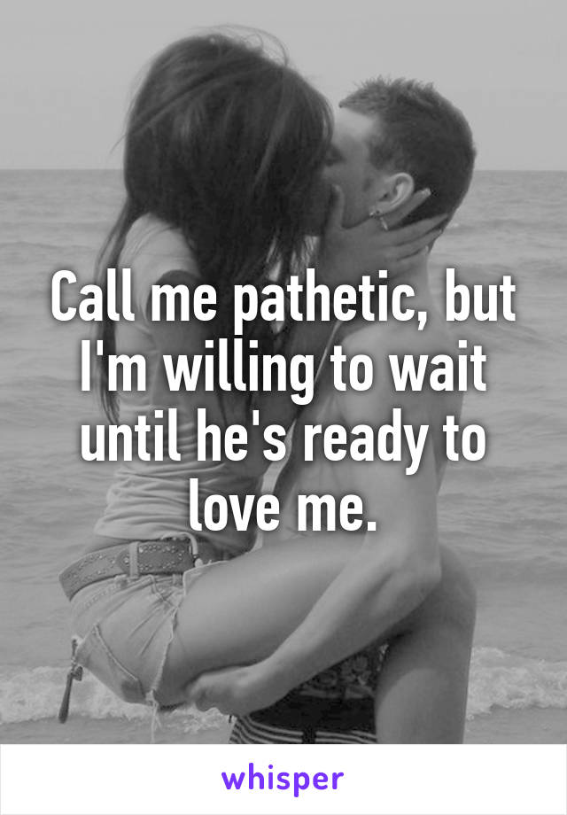 Call me pathetic, but I'm willing to wait until he's ready to love me.