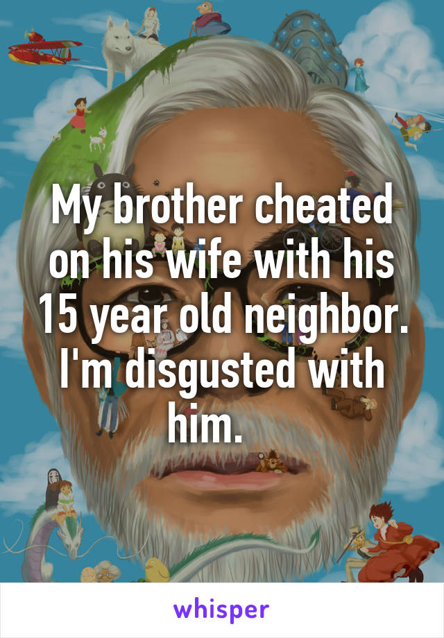 My brother cheated on his wife with his 15 year old neighbor. I'm disgusted with him.