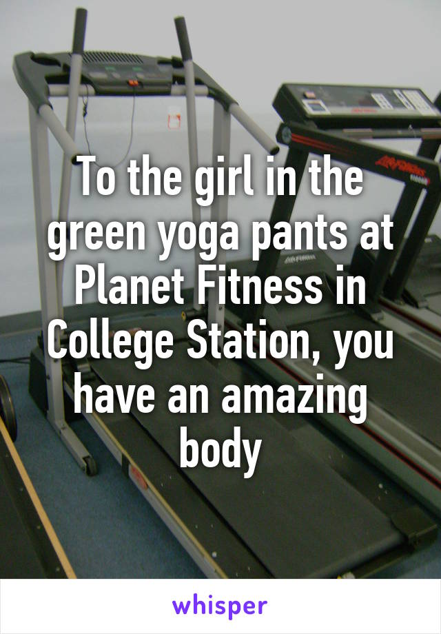 To the girl in the green yoga pants at Planet Fitness in College Station, you have an amazing body