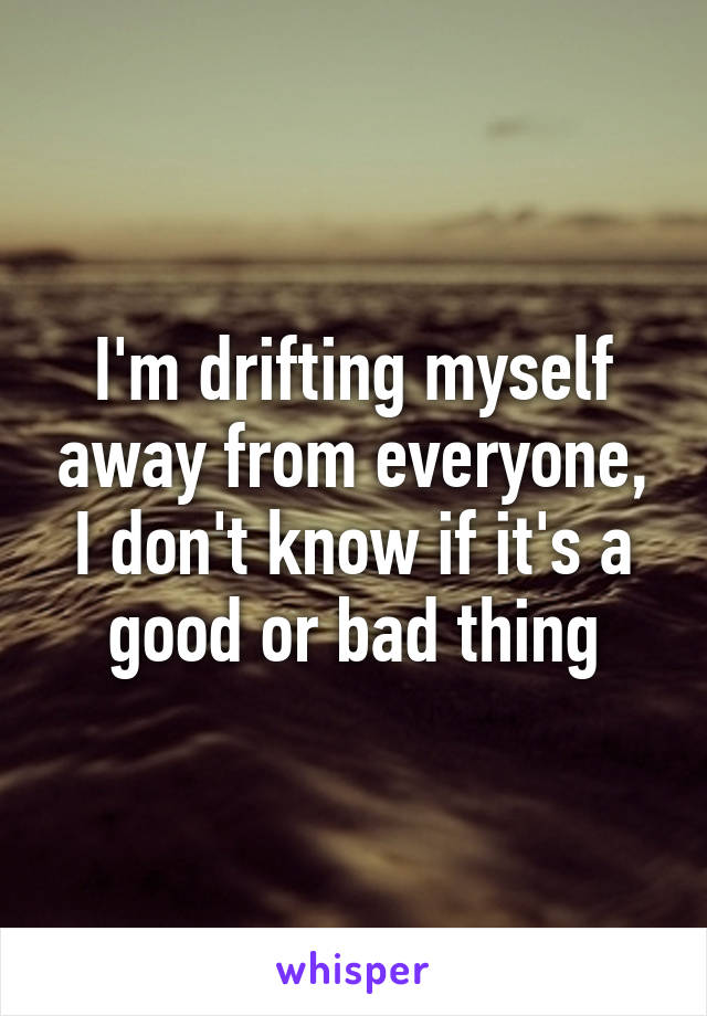 I'm drifting myself away from everyone, I don't know if it's a good or bad thing