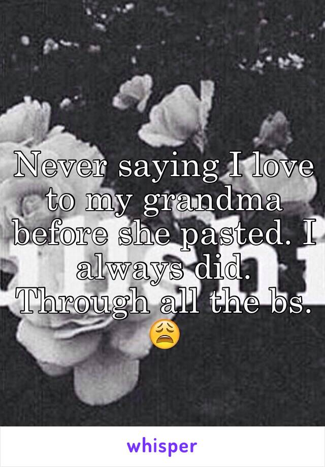 Never saying I love to my grandma before she pasted. I always did. Through all the bs. 😩