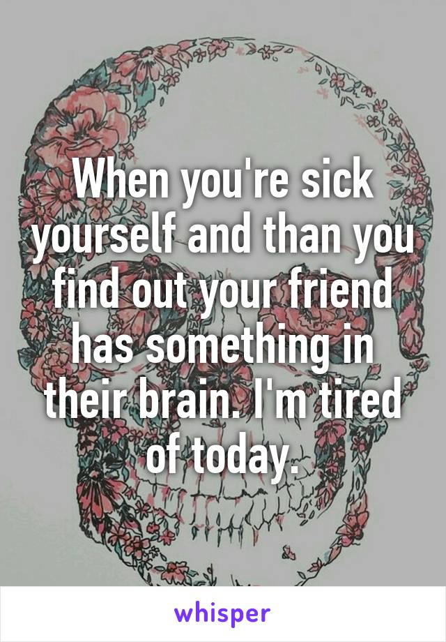 When you're sick yourself and than you find out your friend has something in their brain. I'm tired of today.