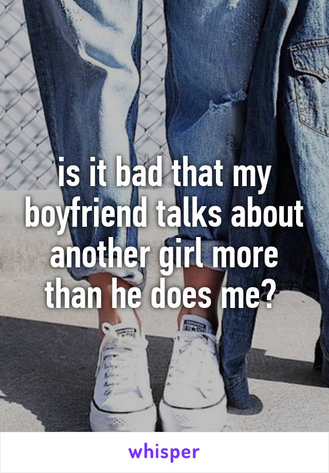 is it bad that my boyfriend talks about another girl more than he does me?