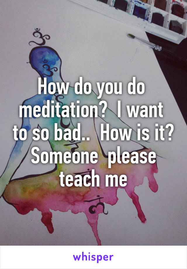 How do you do  meditation?  I want  to so bad..  How is it?  Someone  please  teach me
