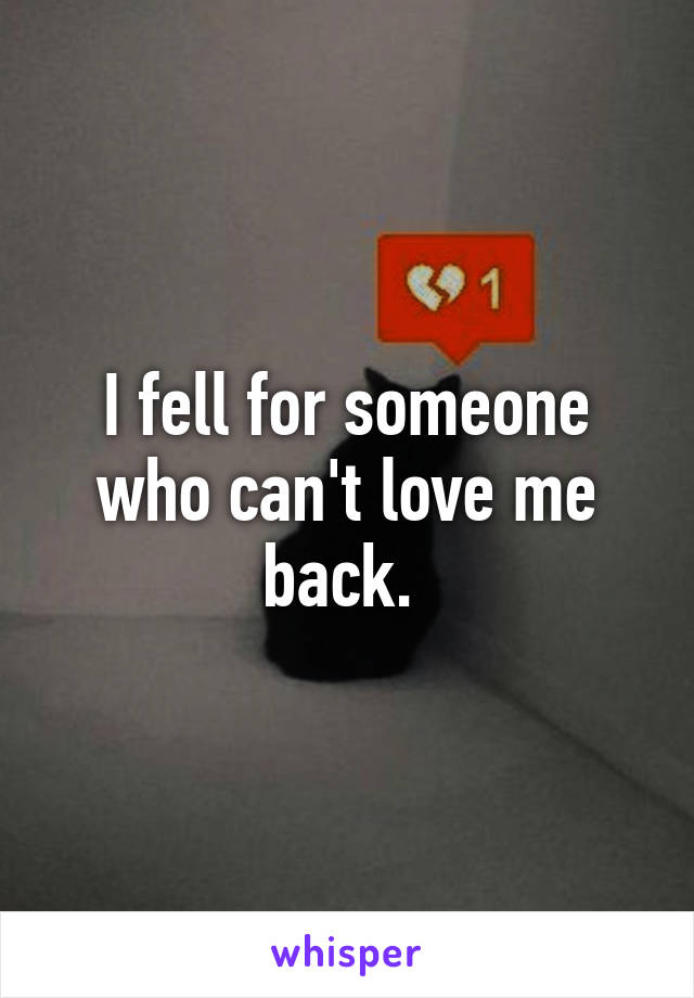 I fell for someone who can't love me back.